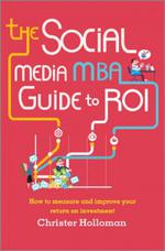 The Social Media MBA Guide to ROI: How to Measure and Improve Your Return on Investment