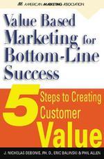Value-Based Marketing for Bottom-Line Success: 5 Steps to Creating Customer Value